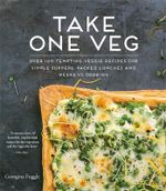 Take One Veg : Over 100 Tempting Veggie Recipes for Simple Suppers, Packed Lunches and Weekend Cooking - Georgina Fuggle