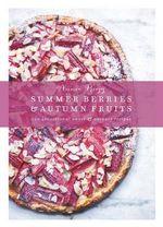 Summer Berries & Autumn Fruits : 120 Sensational Sweet & Savoury Recipes - Annie Rigg