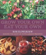 Grow Your Own, Eat Your Own : Bob Flowerdew's Guide to Making the Most of Your Garden Produce - Bob Flowerdew