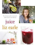Juice : The Ultimate Guide to Juicing for Health, Beauty and Wellbeing - Liz Earle