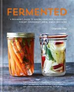Fermented : A Beginner's Guide to Making Your Own Sourdough, Yogurt, Sauerkraut, Kefir, Kimchi and More - Charlotte Pike