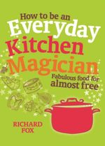 How to be an Everyday Kitchen Magician : Fabulous Food for Almost Free - Richard Fox