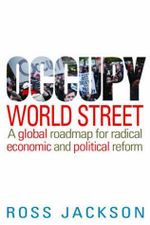 Occupy World Street : A Global Roadmap for Radical Economic and Political Reform - Ross Jackson