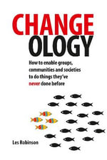 Changeology : How to Enable Groups, Communities and Societies to Do Things They've Never Done Before - Les Robinson