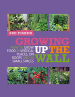 Growing Up The Wall : How to grow food in verticle places, on roofs and in small spaces - Sue Fisher