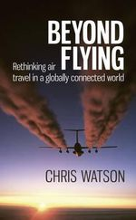 Beyond Flying : Rethinking Air Travel in a Globally Connected World - Chris Watson