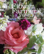 The Flower Farmer's Year : How to Grow Cut Flowers for Pleasure and Profit - Georgie Newbery