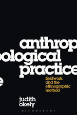 Anthropological Practice : Fieldwork and the Ethnographic Method - Judith Okely
