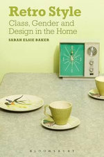 Retro Style : Class, Gender and Design in the Home - Sarah Elsie Baker