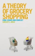 A Theory of Grocery Shopping : Food, Choice and Conflict - Shelley L. Koch
