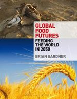 Global Food Futures : Feeding the World in 2050 - Brian Gardner