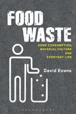Food Waste : Home Consumption, Material Culture and Everyday Life - David Evans
