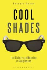 Cool Shades : The History and Meaning of Sunglasses - Vanessa Brown