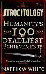 Atrocitology : Humanity's 100 Deadliest Achievements - Matthew White