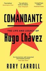 Comandante : The Life and Legacy of Hugo Chavez - Rory Carroll