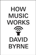 How Music Works : The Definitive Visual History - David Byrne