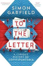 To the Letter : A Curious History of Correspondence - Simon Garfield