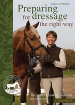 Preparing for Dressage the Right Way : The Correct Training Methods for Success - Katja Von Ronne