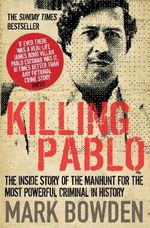 Killing Pablo : The Inside Story of the Manhunt for the Most Powerful Criminal in History - Mark Bowden