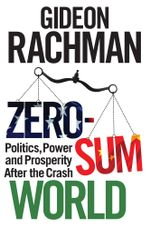 Zero-Sum World : Politics, Power and Prosperity After the Crash - Gideon Rachman