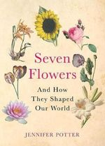 Seven Flowers : and How They Shaped Our World - Jennifer Potter