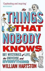 The Things That Nobody Knows : 501 Mysteries of Life, the Universe and Everything - William Hartston