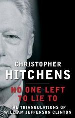 No One Left to Lie to : The Triangulations of William Jefferson Clinton - Christopher Hitchens