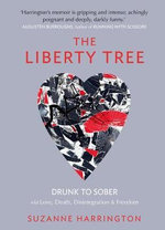 The Liberty Tree : Drunk to Sober Via Love, Death, Disintegration & Freedom - Suzanne Harrington