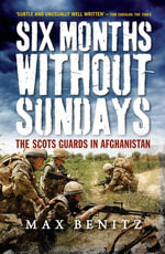 Six Months Without Sundays : The Scots Guards in Afghanistan - Max Benitz