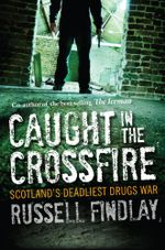 Caught in the Crossfire : Scotlands Deadliest Drugs War - Russell Findlay