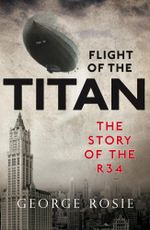 The Flight of the Titan : The Story of the R34 - George Rosie