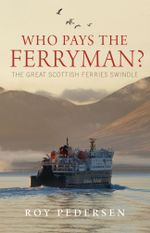 Who Pays the Ferryman? : The Great Scottish Ferries Swindle - Roy Pedersen