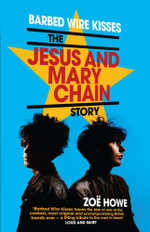 Barbed Wire Kisses : The Jesus and Mary Chain Story - Zoe Howe