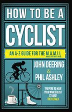 How to be a Cyclist : An A-Z of Life on Two Wheels - John Deering