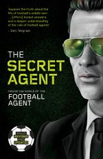 The Secret Agent : Inside the World of the Football Agent - Secret Agent