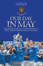 Our Day in May : The Inside Story of St Johnstone Fcs First Major Trophy Win in 130 Years - Ed Hodge