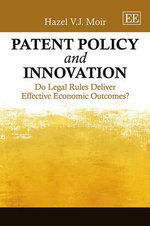 Patent Policy and Innovation : Do Legal Rules Deliver Effective Economic Outcomes? - Hazel V. J. Moir