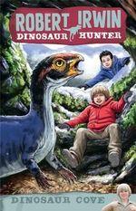 Dinosaur Cove : Robert Irwin, Dinosaur Hunter Series : Book 7 - Robert Irwin