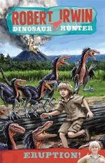 Eruption! : Robert Irwin, Dinosaur Hunter : Book 8 - Robert Irwin