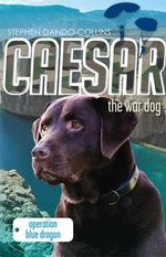 Caesar the War Dog 2 : Operation Blue Dragon - Stephen Dando-Collins