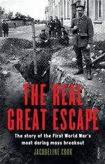 The Real Great Escape : The Story of the First World War's Most Daring Mass Breakout - Jacqueline Cook
