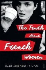 The Truth About French Women - Marie-Morgane Le Moel