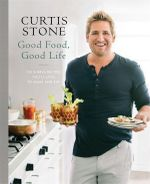 Good Food, Good Life 130 Simple Recipes Youll Love to Make and Ea - Curtis Stone