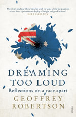 Dreaming Too Loud : From Arthur Philip to Julian Assange - Geoffrey Robertson
