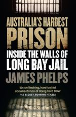 Australia's Hardest Prison : Inside the Walls of Long Bay Jail - James Phelps