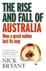 The Rise and Fall of Australia : How a Great Nation Lost its Way - Nick Bryant