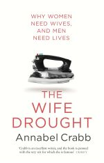 The Wife Drought - Order Your Signed Copy!*  : Why Women Need Wives and Men Need Lives - Annabel Crabb