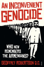 An Inconvenient Genocide : Who Remembers the Armenians? - Geoffrey Robertson