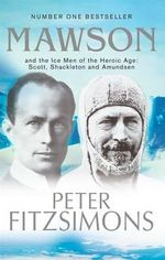 Mawson : and the Ice Men of the Heroic Age: Scott, Shackleton and Amundsen - Peter FitzSimons