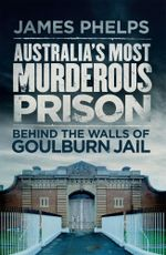 Australia's Most Murderous Prison : Behind the Walls of Goulburn Jail - James Phelps